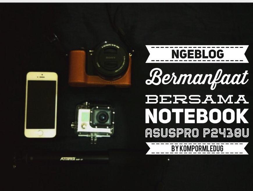 Ngeblog Bermanfaat Bersama Notebook ASUSPROP2430U